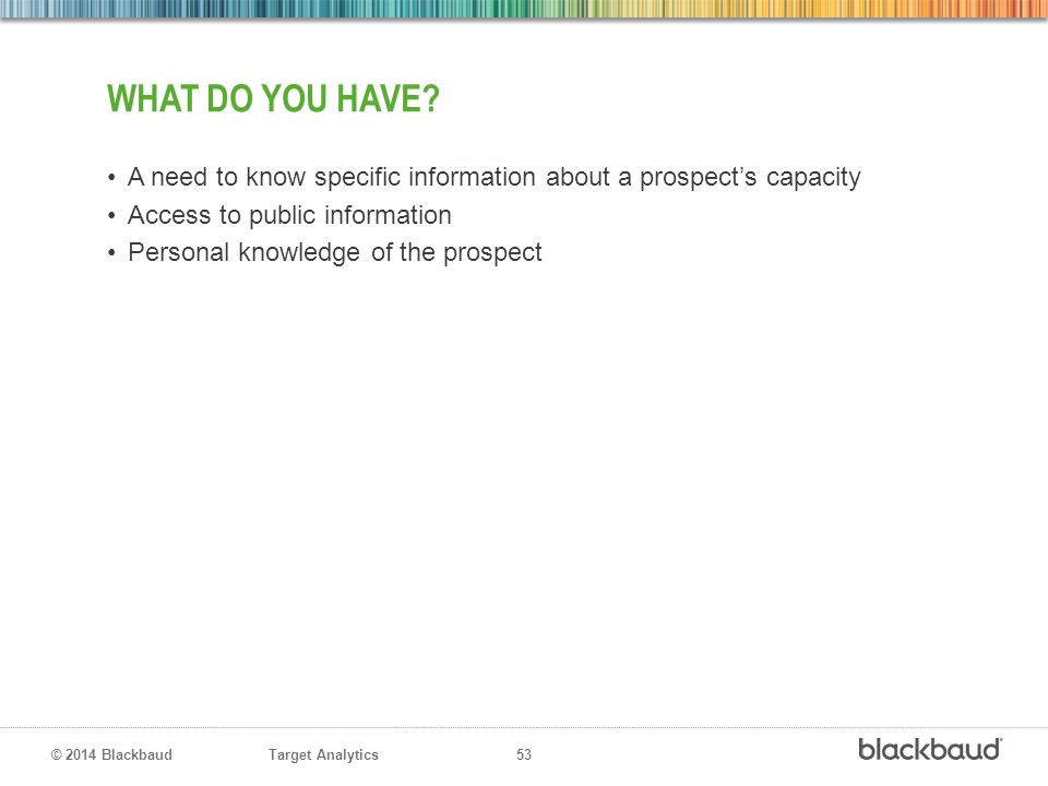 What do you have A need to know specific information about a prospect's capacity. Access to public information.