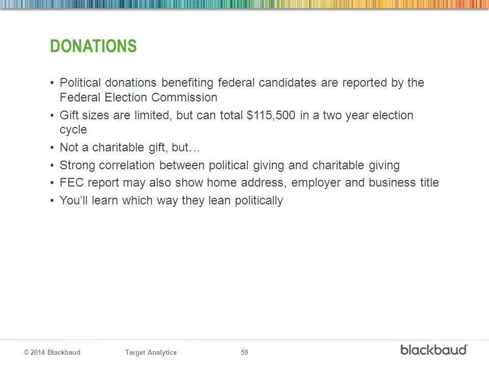 Donations Political donations benefiting federal candidates are reported by the Federal Election Commission.