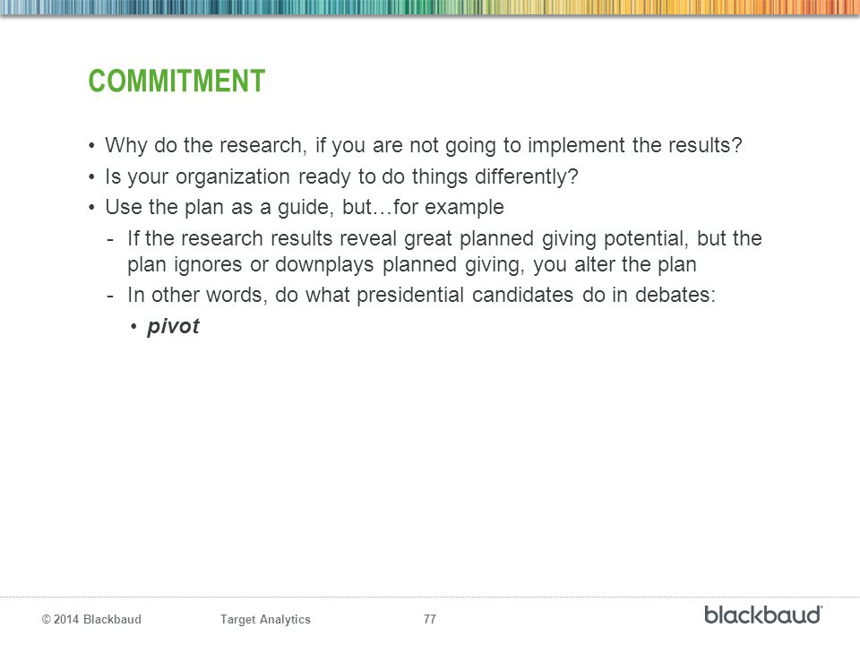 Commitment Why do the research, if you are not going to implement the results Is your organization ready to do things differently