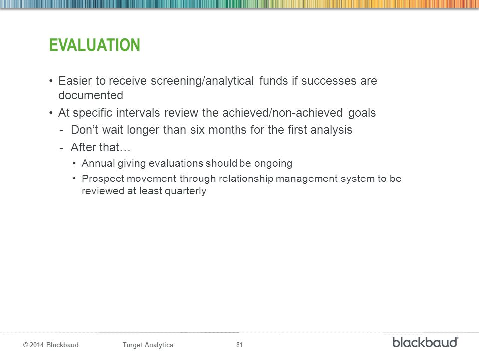evaluation Easier to receive screening/analytical funds if successes are documented. At specific intervals review the achieved/non-achieved goals.