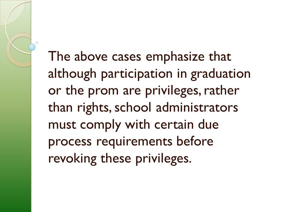 The above cases emphasize that although participation in graduation or the prom are privileges, rather than rights, school administrators must comply with certain due process requirements before revoking these privileges.