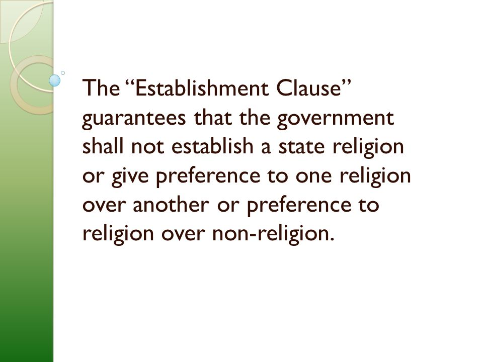 The Establishment Clause guarantees that the government shall not establish a state religion or give preference to one religion over another or preference to religion over non-religion.