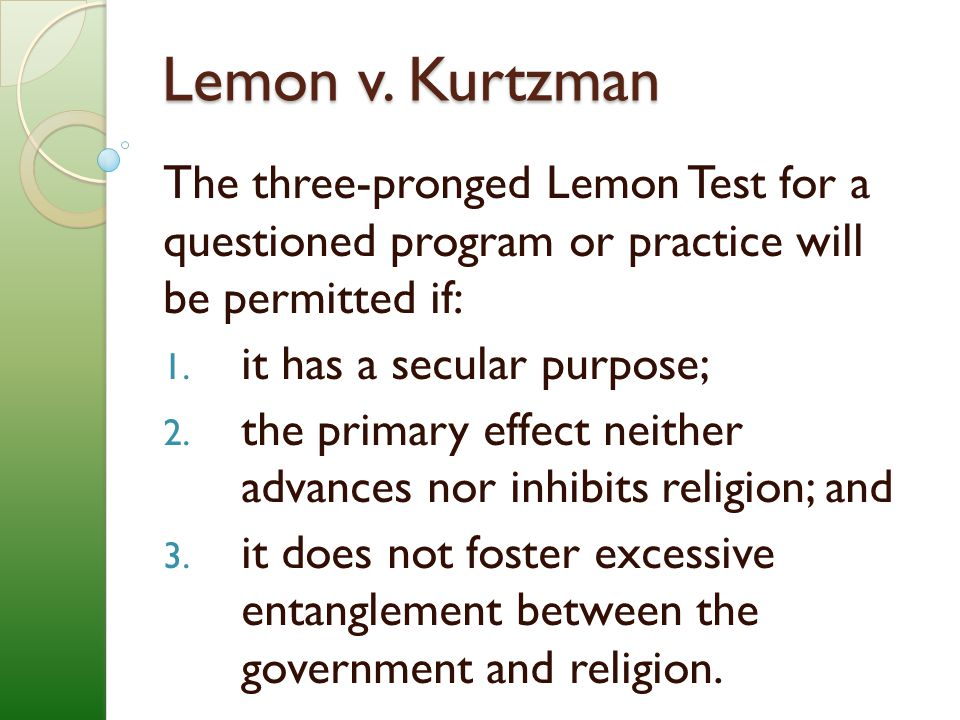 Lemon v. Kurtzman The three-pronged Lemon Test for a questioned program or practice will be permitted if: