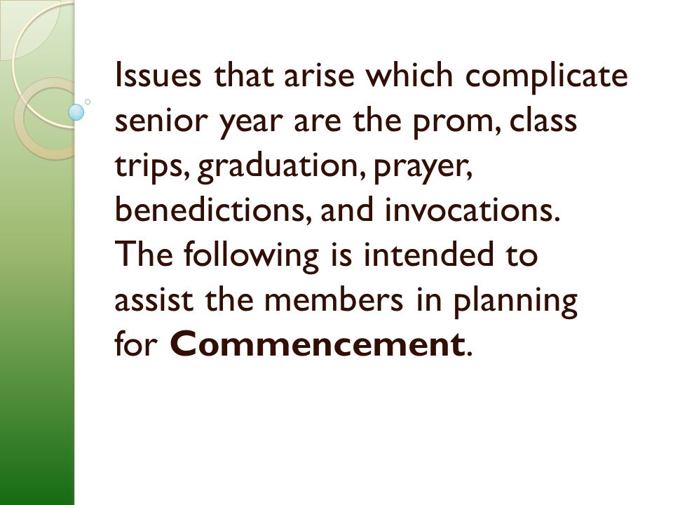 Issues that arise which complicate senior year are the prom, class trips, graduation, prayer, benedictions, and invocations.