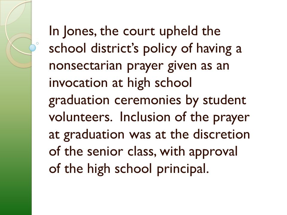 In Jones, the court upheld the school district's policy of having a nonsectarian prayer given as an invocation at high school graduation ceremonies by student volunteers.
