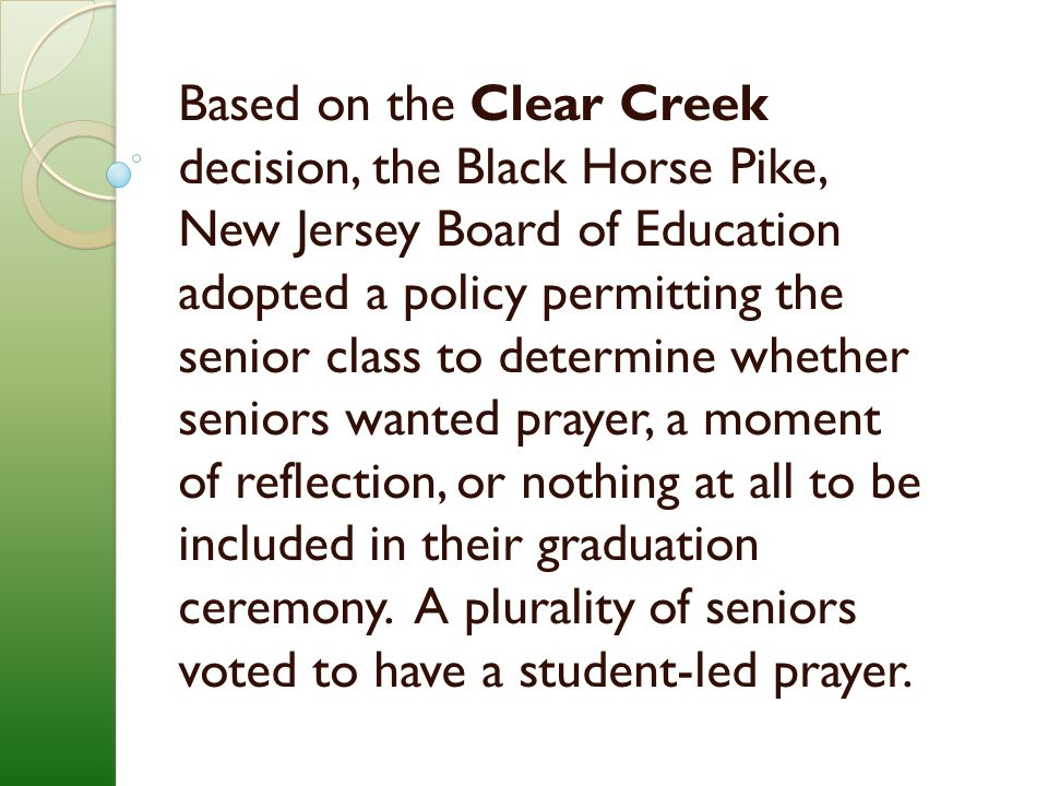 Based on the Clear Creek decision, the Black Horse Pike, New Jersey Board of Education adopted a policy permitting the senior class to determine whether seniors wanted prayer, a moment of reflection, or nothing at all to be included in their graduation ceremony.