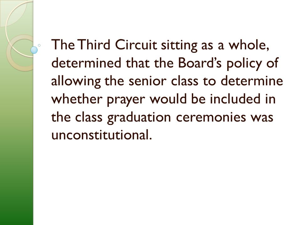 The Third Circuit sitting as a whole, determined that the Board's policy of allowing the senior class to determine whether prayer would be included in the class graduation ceremonies was unconstitutional.
