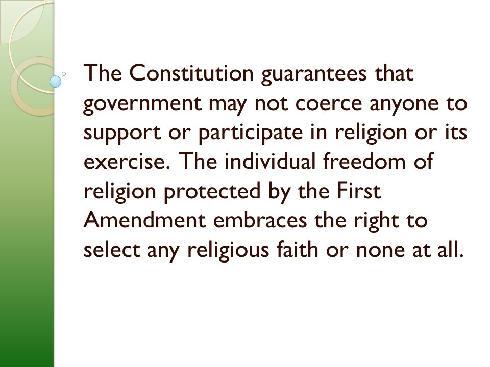 The Constitution guarantees that government may not coerce anyone to support or participate in religion or its exercise.
