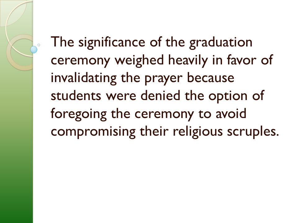 The significance of the graduation ceremony weighed heavily in favor of invalidating the prayer because students were denied the option of foregoing the ceremony to avoid compromising their religious scruples.