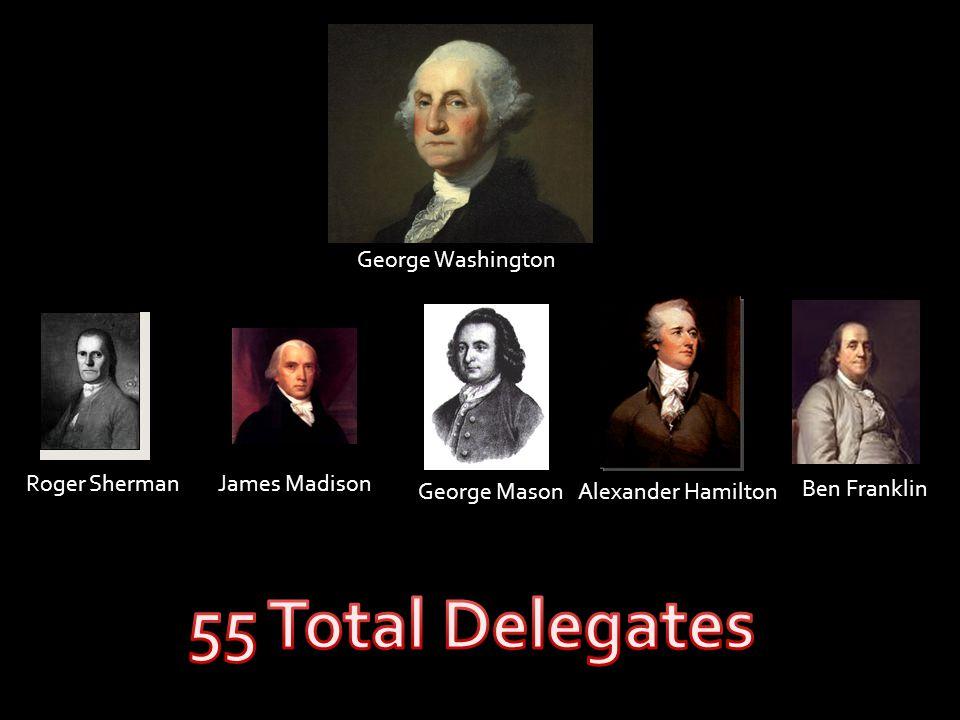 55 Total Delegates George Washington Ben Franklin Roger Sherman