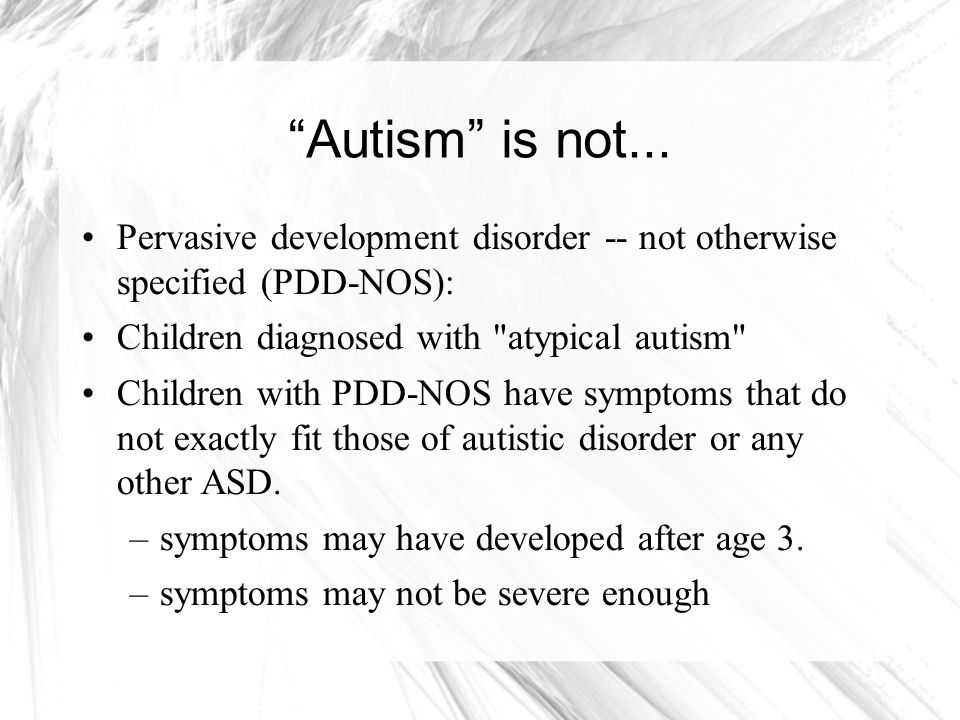 Autism is not... Pervasive development disorder -- not otherwise specified (PDD-NOS): Children diagnosed with atypical autism