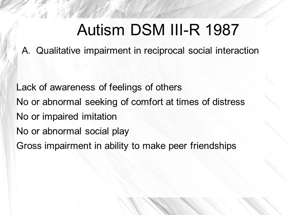 Autism DSM III-R 1987 A. Qualitative impairment in reciprocal social interaction. Lack of awareness of feelings of others.