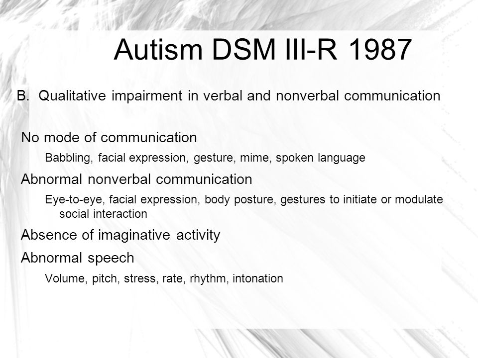 Autism DSM III-R 1987 B. Qualitative impairment in verbal and nonverbal communication. No mode of communication.