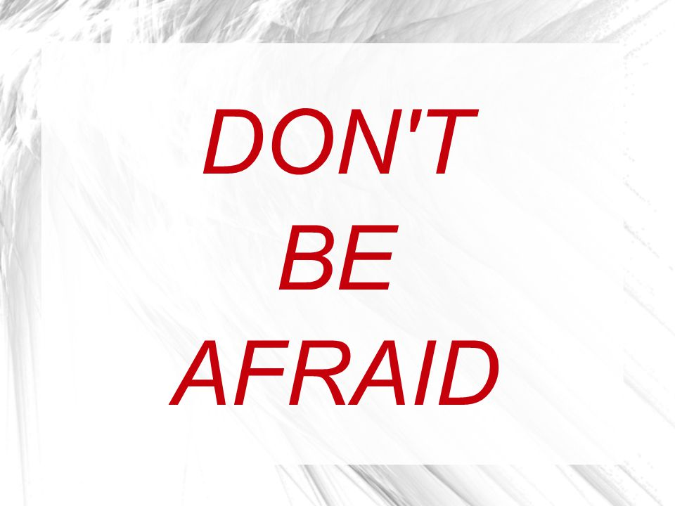 DON T BE AFRAID