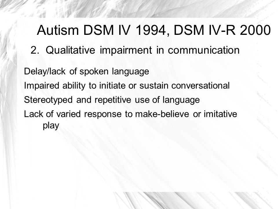 Autism DSM IV 1994, DSM IV-R 2000 2. Qualitative impairment in communication. Delay/lack of spoken language.