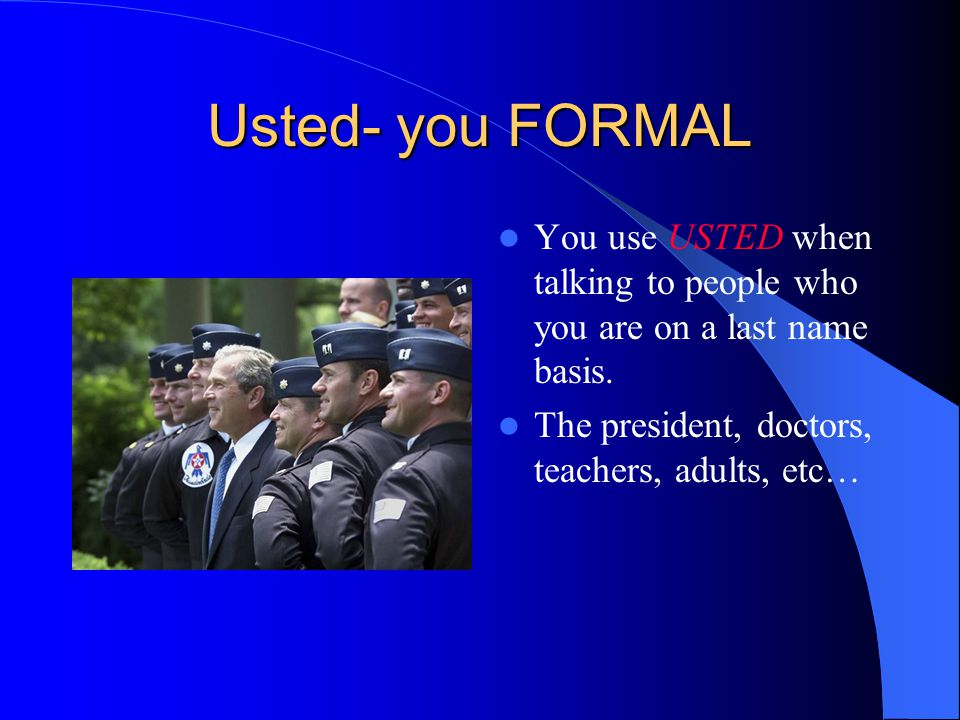 Usted- you FORMAL You use USTED when talking to people who you are on a last name basis.