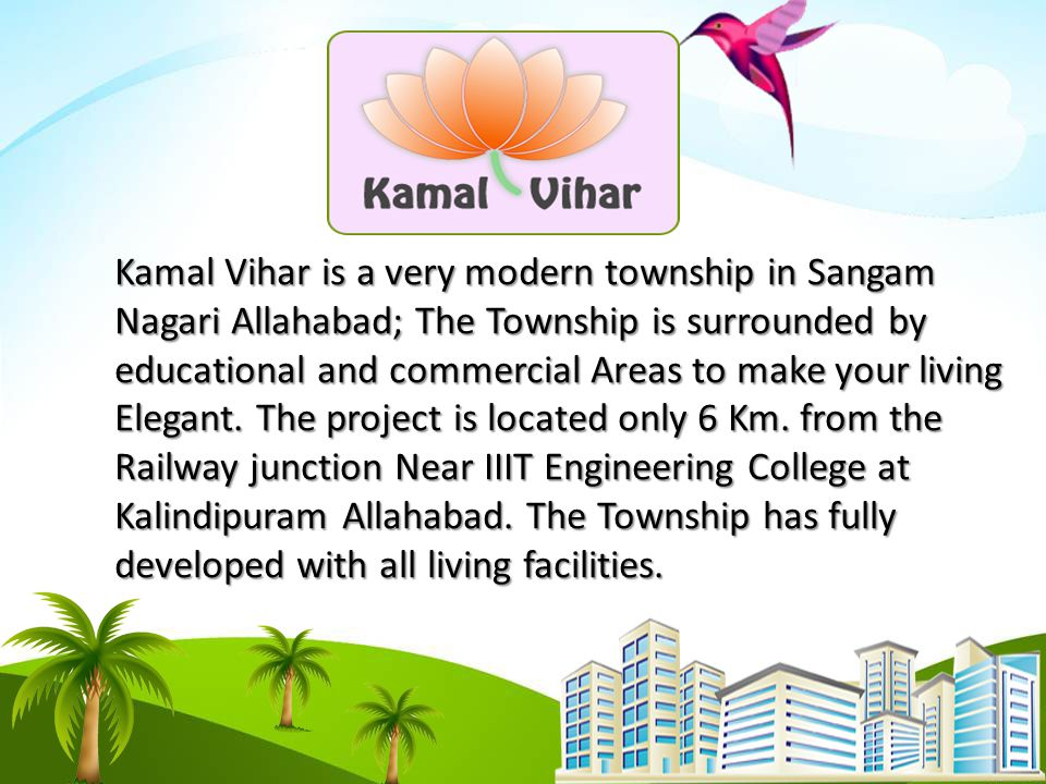 Kamal Vihar is a very modern township in Sangam Nagari Allahabad; The Township is surrounded by educational and commercial Areas to make your living Elegant.