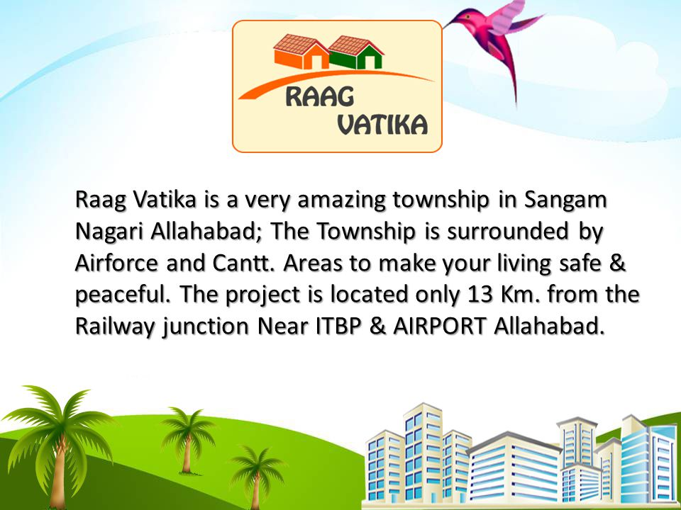 Raag Vatika is a very amazing township in Sangam Nagari Allahabad; The Township is surrounded by Airforce and Cantt.