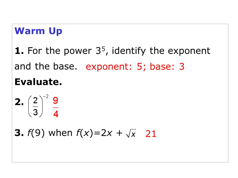 Warm Up 1. For the power 35, identify the exponent and the base. Evaluate. 2. 3. f(9) when f(x)=2x +