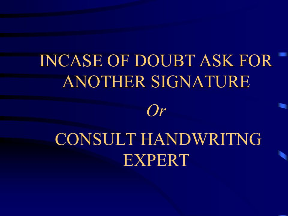 INCASE OF DOUBT ASK FOR ANOTHER SIGNATURE Or CONSULT HANDWRITNG EXPERT