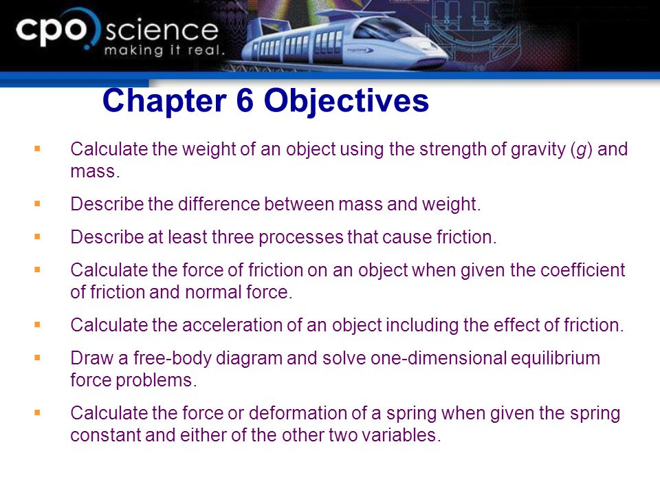 Chapter 6 Objectives Calculate the weight of an object using the strength of gravity (g) and mass. Describe the difference between mass and weight.