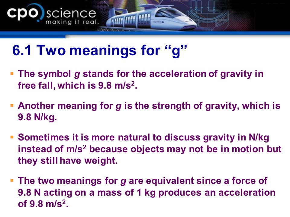6.1 Two meanings for g The symbol g stands for the acceleration of gravity in free fall, which is 9.8 m/s2.