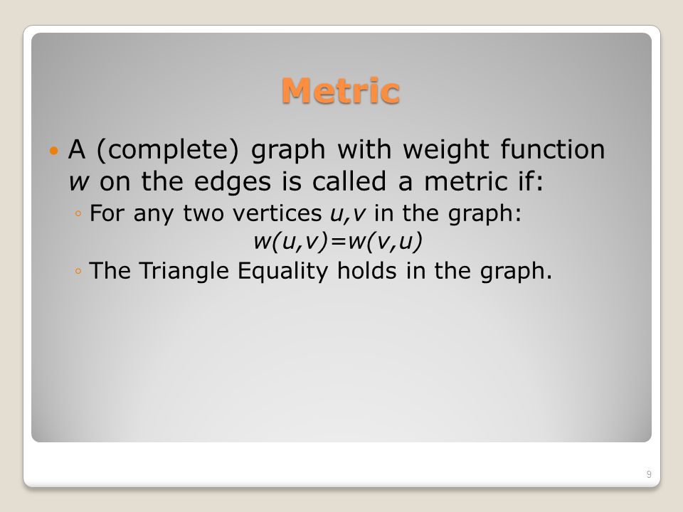 Metric A (complete) graph with weight function w on the edges is called a metric if: For any two vertices u,v in the graph: w(u,v)=w(v,u)