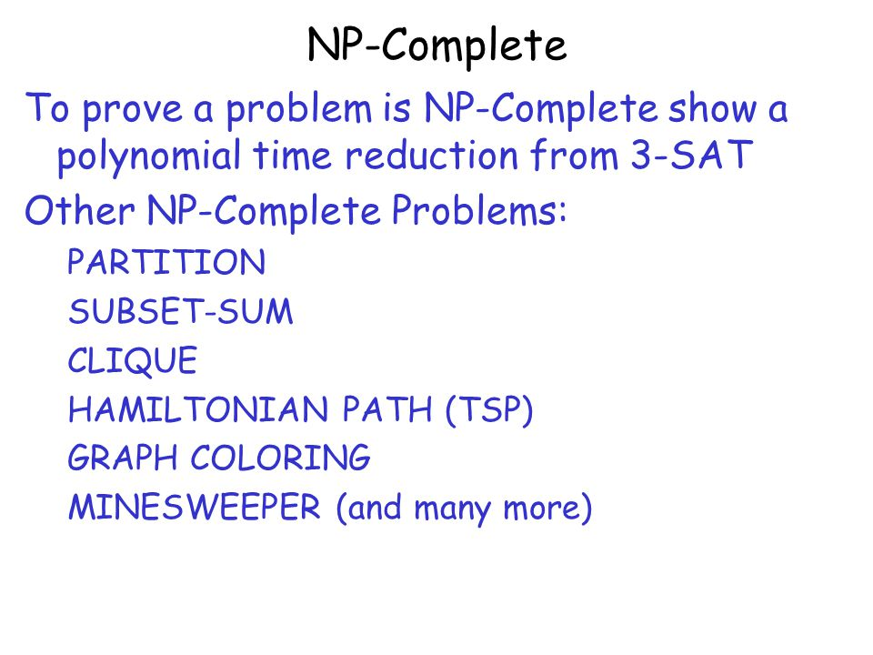 NP-Complete To prove a problem is NP-Complete show a polynomial time reduction from 3-SAT. Other NP-Complete Problems: