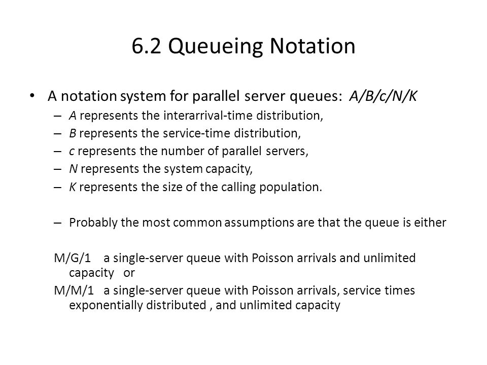 6.2 Queueing Notation A notation system for parallel server queues: A/B/c/N/K. A represents the interarrival-time distribution,