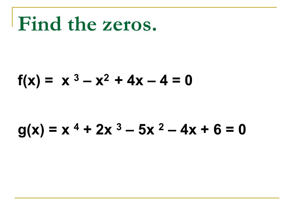 Find the zeros. f(x) = x 3 – x2 + 4x – 4 = 0 g(x) = x 4 + 2x 3 – 5x 2 – 4x + 6 = 0
