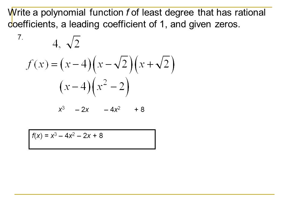Write a polynomial function f of least degree that has rational coefficients, a leading coefficient of 1, and given zeros.