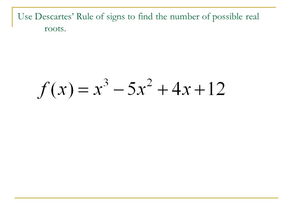 Use Descartes' Rule of signs to find the number of possible real roots.