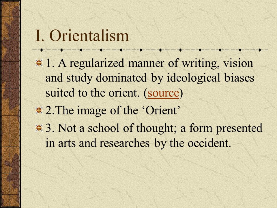 I. Orientalism 1. A regularized manner of writing, vision and study dominated by ideological biases suited to the orient. (source)