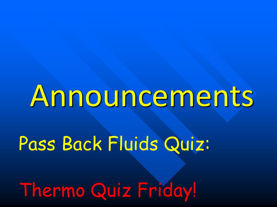 Announcements Pass Back Fluids Quiz: Thermo Quiz Friday!