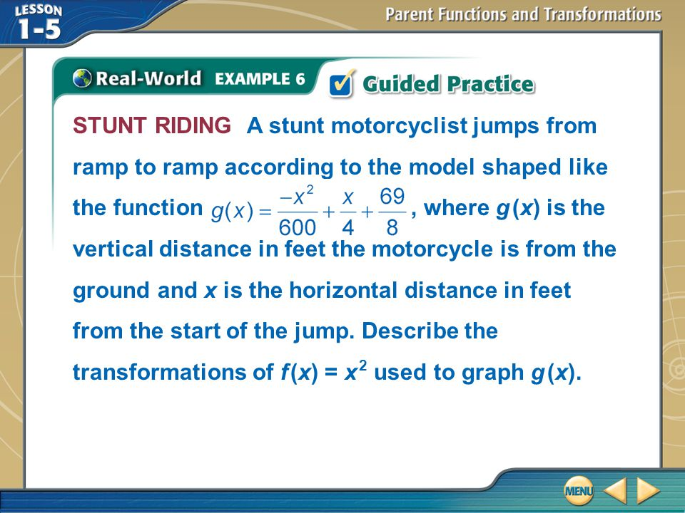 STUNT RIDING A stunt motorcyclist jumps from ramp to ramp according to the model shaped like the function , where g (x) is the vertical distance in feet the motorcycle is from the ground and x is the horizontal distance in feet from the start of the jump. Describe the transformations of f (x) = x 2 used to graph g (x).