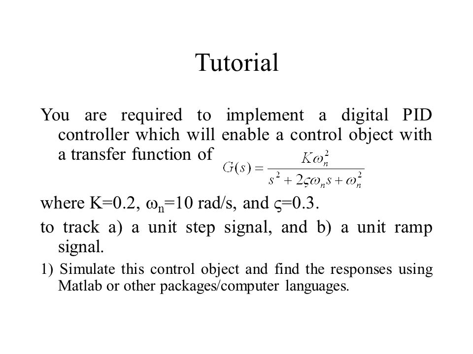 Tutorial You are required to implement a digital PID controller which will enable a control object with a transfer function of.