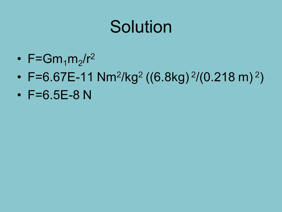 Solution F=Gm1m2/r2 F=6.67E-11 Nm2/kg2 ((6.8kg) 2/(0.218 m) 2)