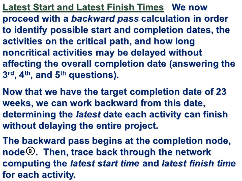 Latest Start and Latest Finish Times We now proceed with a backward pass calculation in order to identify possible start and completion dates, the activities on the critical path, and how long noncritical activities may be delayed without affecting the overall completion date (answering the 3rd, 4th, and 5th questions).