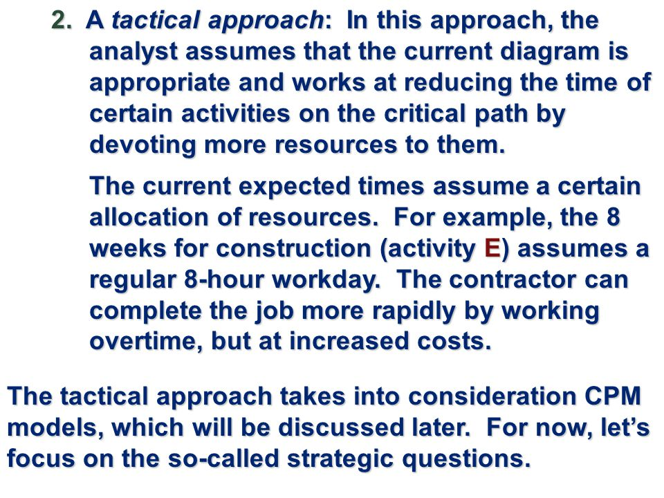 2. A tactical approach: In this approach, the analyst assumes that the current diagram is appropriate and works at reducing the time of certain activities on the critical path by devoting more resources to them.