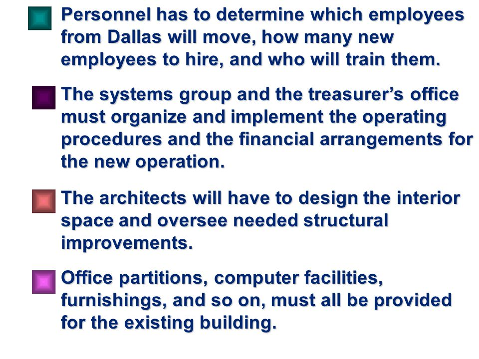 Personnel has to determine which employees from Dallas will move, how many new employees to hire, and who will train them.
