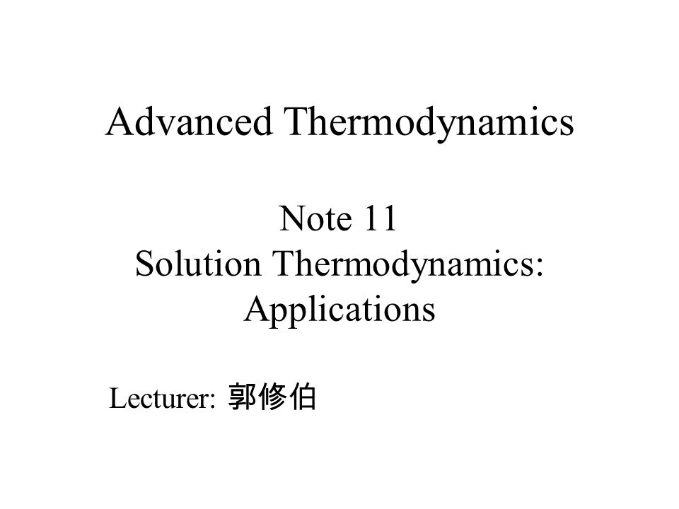 Advanced Thermodynamics Note 11 Solution Thermodynamics: Applications
