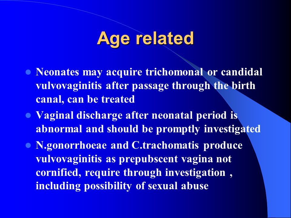 Age related Neonates may acquire trichomonal or candidal vulvovaginitis after passage through the birth canal, can be treated.