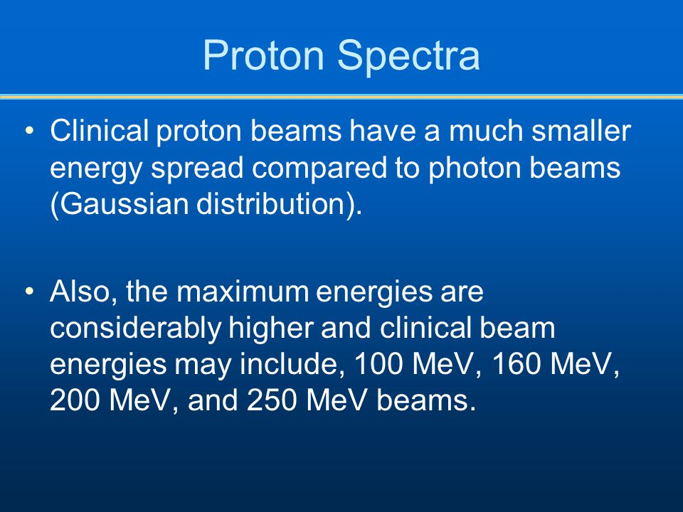 Proton Spectra Clinical proton beams have a much smaller energy spread compared to photon beams (Gaussian distribution).