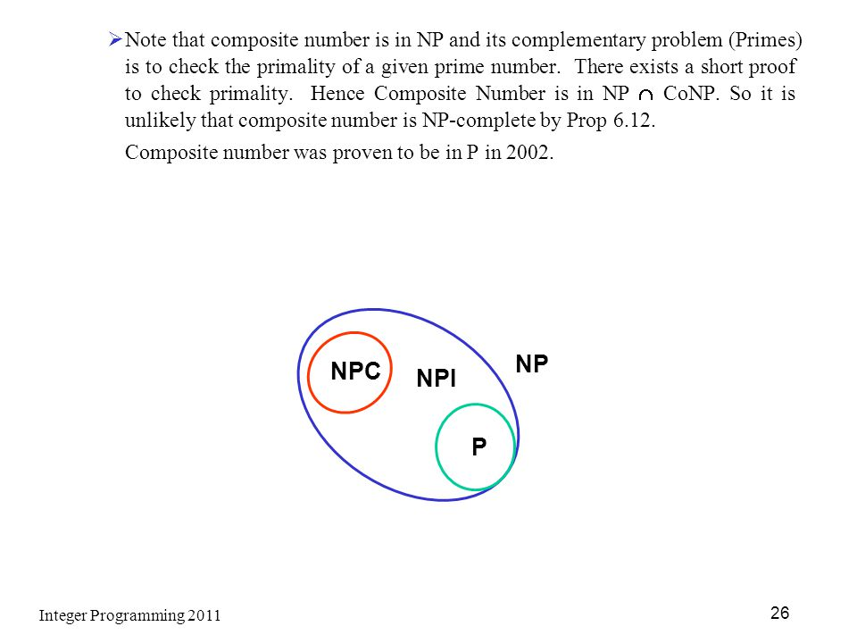 Note that composite number is in NP and its complementary problem (Primes) is to check the primality of a given prime number. There exists a short proof to check primality. Hence Composite Number is in NP  CoNP. So it is unlikely that composite number is NP-complete by Prop 6.12.