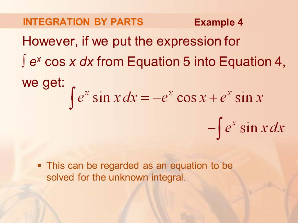 INTEGRATION BY PARTS Example 4. However, if we put the expression for ∫ ex cos x dx from Equation 5 into Equation 4, we get: