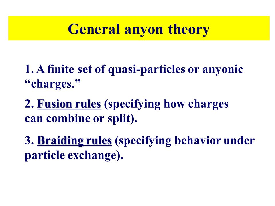 General anyon theory 1. A finite set of quasi-particles or anyonic charges. 2. Fusion rules (specifying how charges can combine or split).
