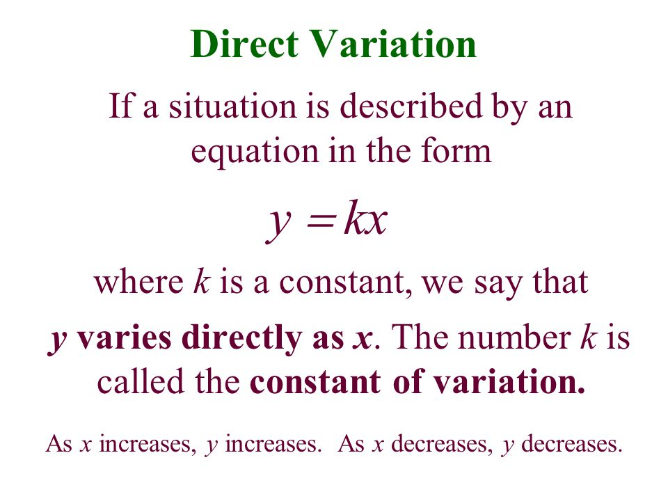 Direct Variation If a situation is described by an equation in the form. y = kx. where k is a constant, we say that.