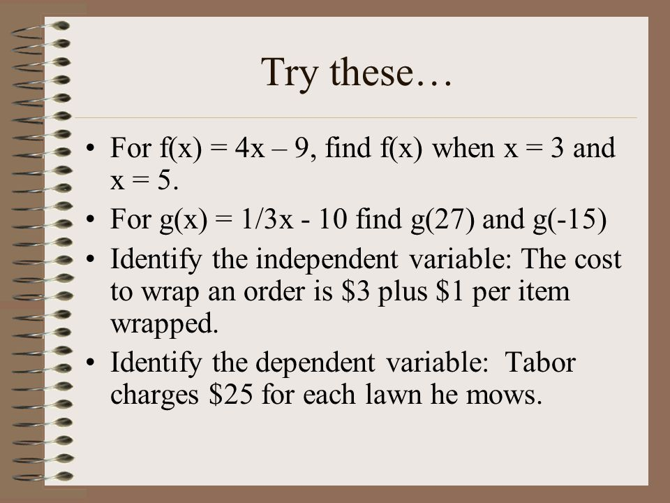 Try these… For f(x) = 4x – 9, find f(x) when x = 3 and x = 5.