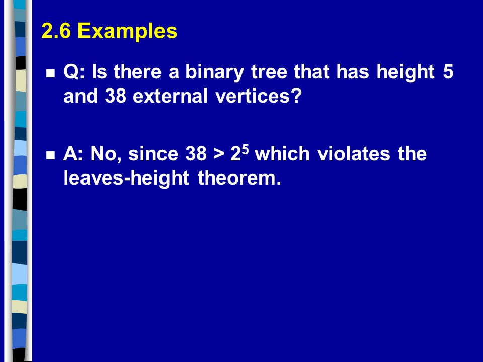 2.6 Examples Q: Is there a binary tree that has height 5 and 38 external vertices.