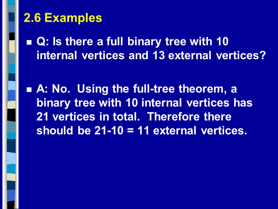 2.6 Examples Q: Is there a full binary tree with 10 internal vertices and 13 external vertices